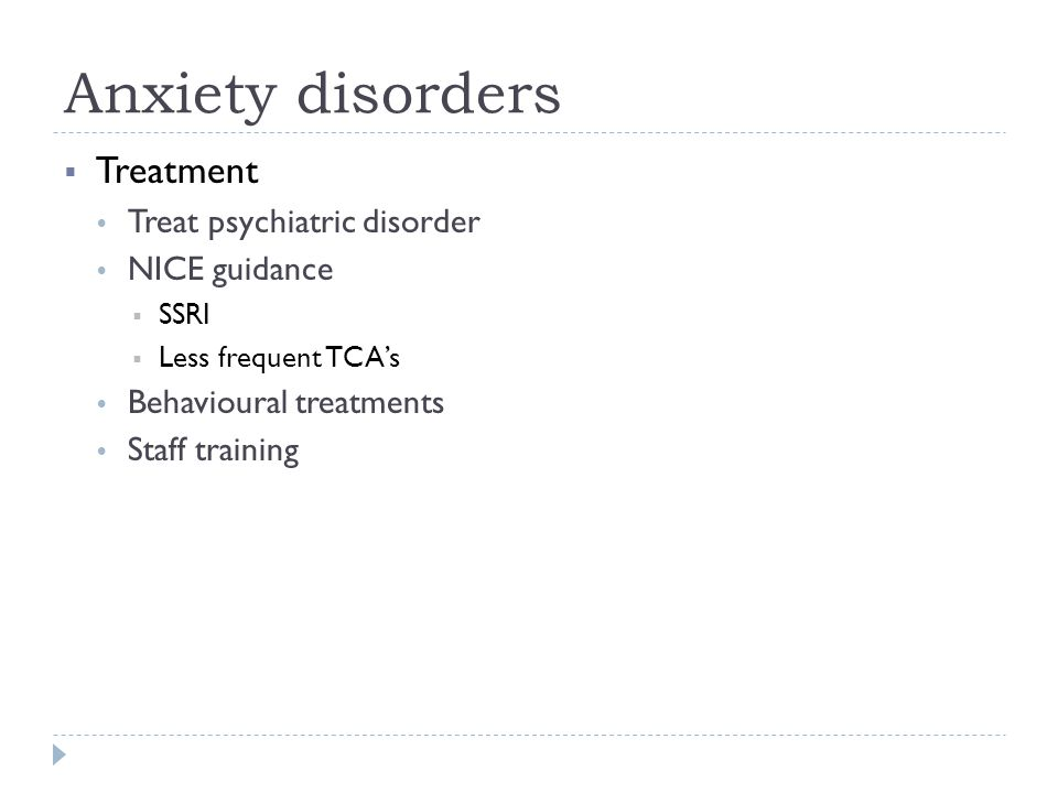 Anxiety disorders  Treatment  Treat psychiatric disorder  NICE guidance  SSRI  Less frequent TCA's  Behavioural treatments  Staff training