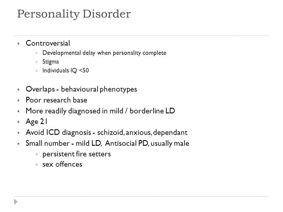 Personality Disorder  Controversial  Developmental delay when personality complete  Stigma  Individuals IQ <50  Overlaps - behavioural phenotypes