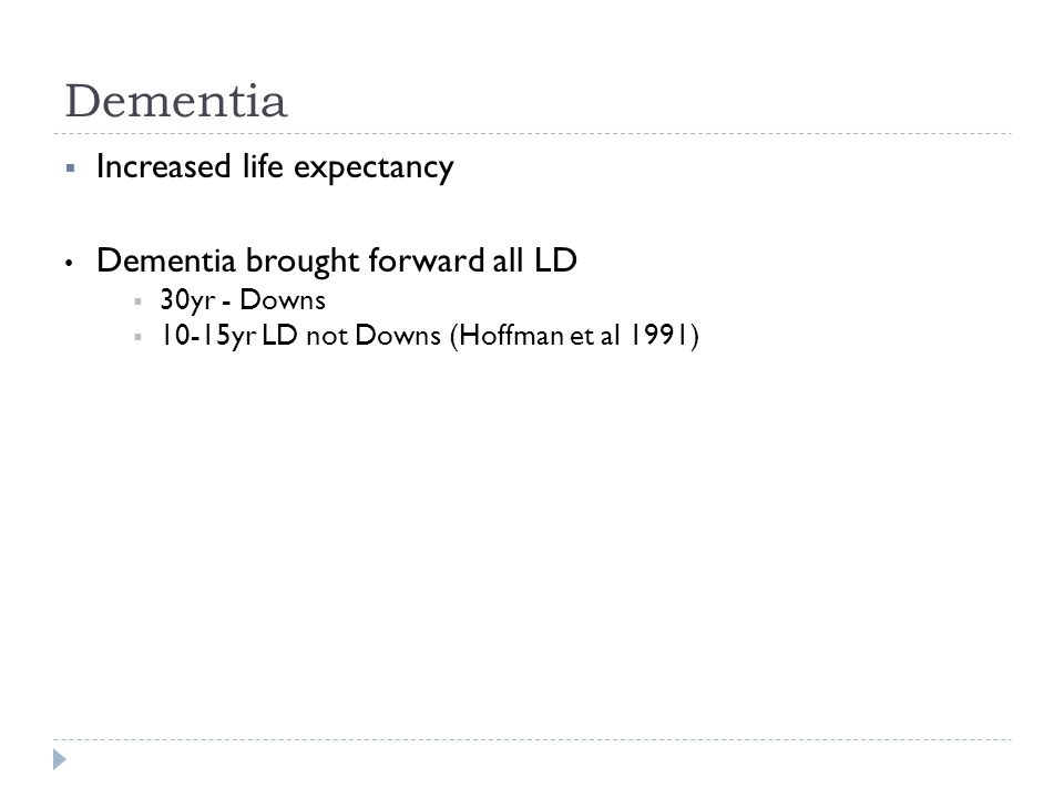 Increased life expectancy Dementia brought forward all LD  30yr - Downs  10-15yr LD not Downs (Hoffman et al 1991)