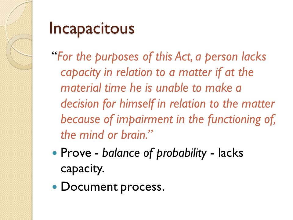 """Incapacitous """"For the purposes of this Act, a person lacks capacity in relation to a matter if at the material time he is unable to make a decision fo"""