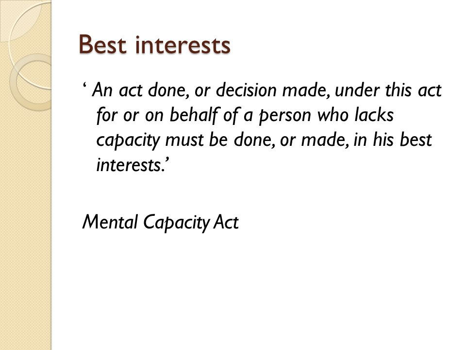 Best interests ' An act done, or decision made, under this act for or on behalf of a person who lacks capacity must be done, or made, in his best inte