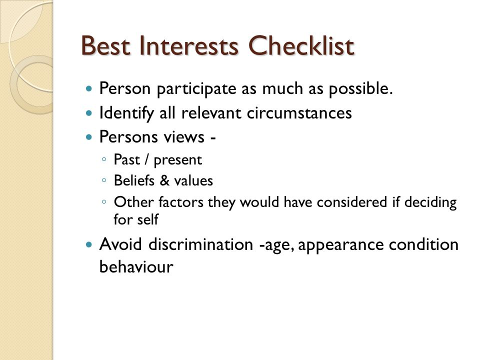 Best Interests Checklist Person participate as much as possible. Identify all relevant circumstances Persons views - ◦ Past / present ◦ Beliefs & valu