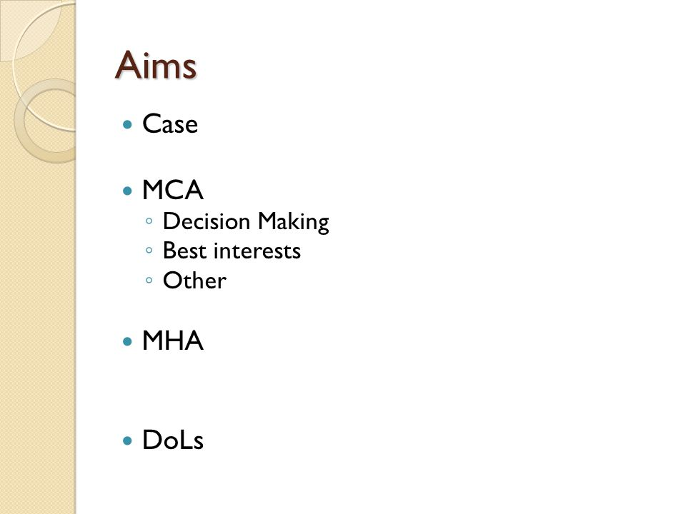Aims Case MCA ◦ Decision Making ◦ Best interests ◦ Other MHA DoLs