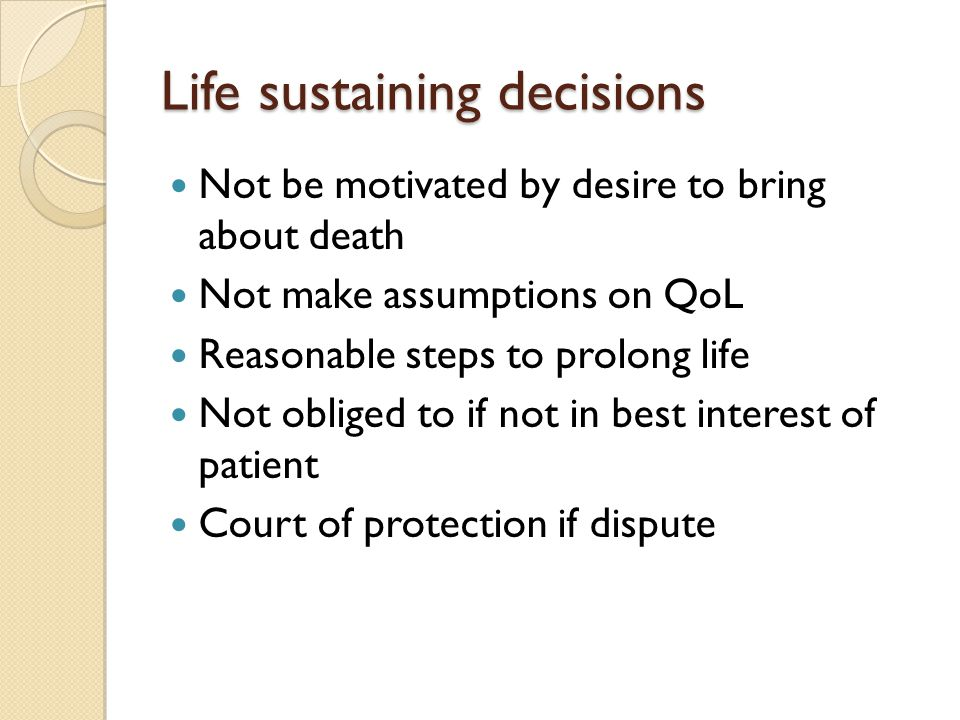 Life sustaining decisions Not be motivated by desire to bring about death Not make assumptions on QoL Reasonable steps to prolong life Not obliged to