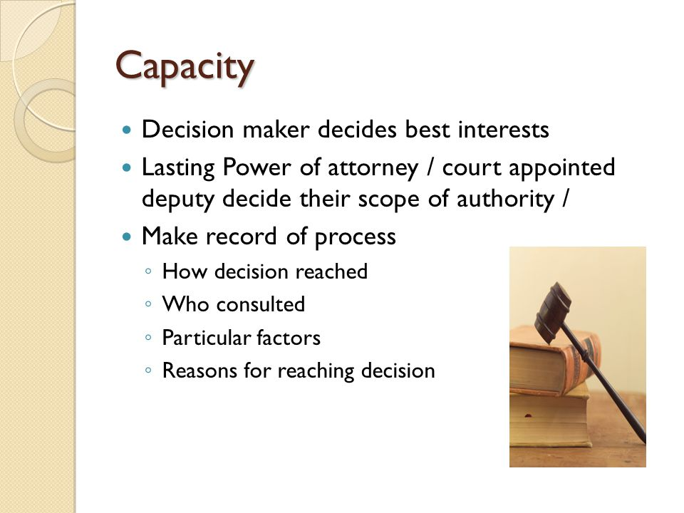 Capacity Decision maker decides best interests Lasting Power of attorney / court appointed deputy decide their scope of authority / Make record of pro