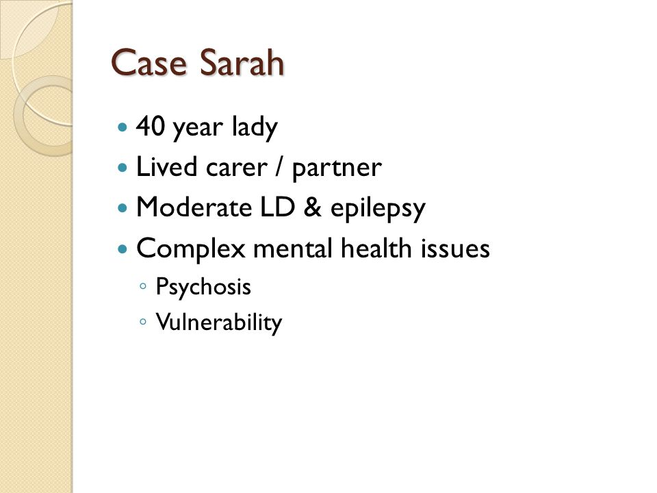 Case Sarah 40 year lady Lived carer / partner Moderate LD & epilepsy Complex mental health issues ◦ Psychosis ◦ Vulnerability