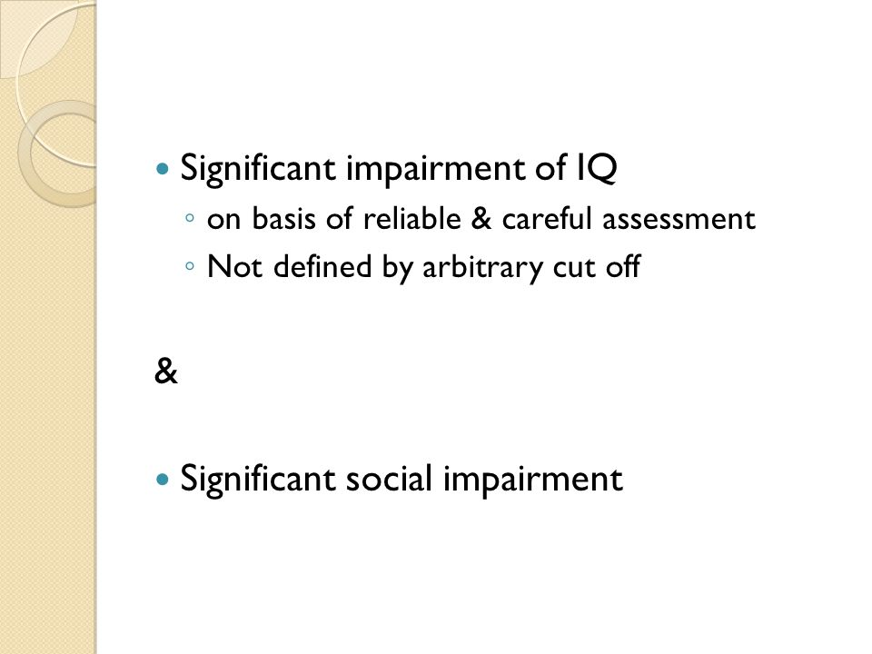 Significant impairment of IQ ◦ on basis of reliable & careful assessment ◦ Not defined by arbitrary cut off & Significant social impairment