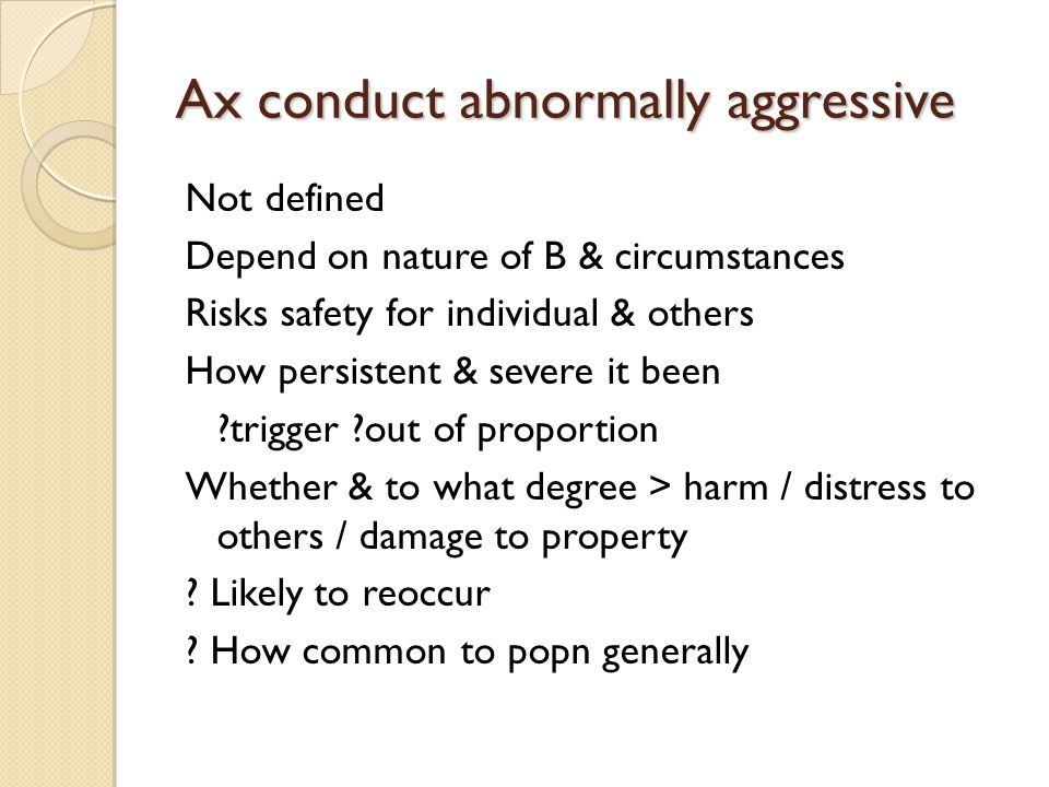 Ax conduct abnormally aggressive Not defined Depend on nature of B & circumstances Risks safety for individual & others How persistent & severe it bee