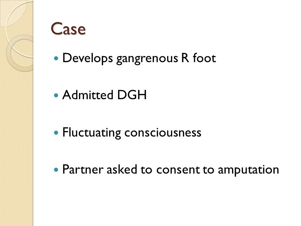 Case Develops gangrenous R foot Admitted DGH Fluctuating consciousness Partner asked to consent to amputation