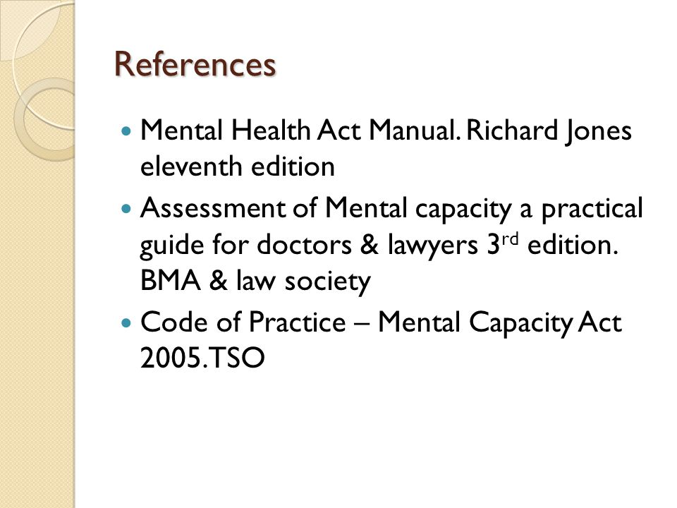 References Mental Health Act Manual. Richard Jones eleventh edition Assessment of Mental capacity a practical guide for doctors & lawyers 3 rd edition