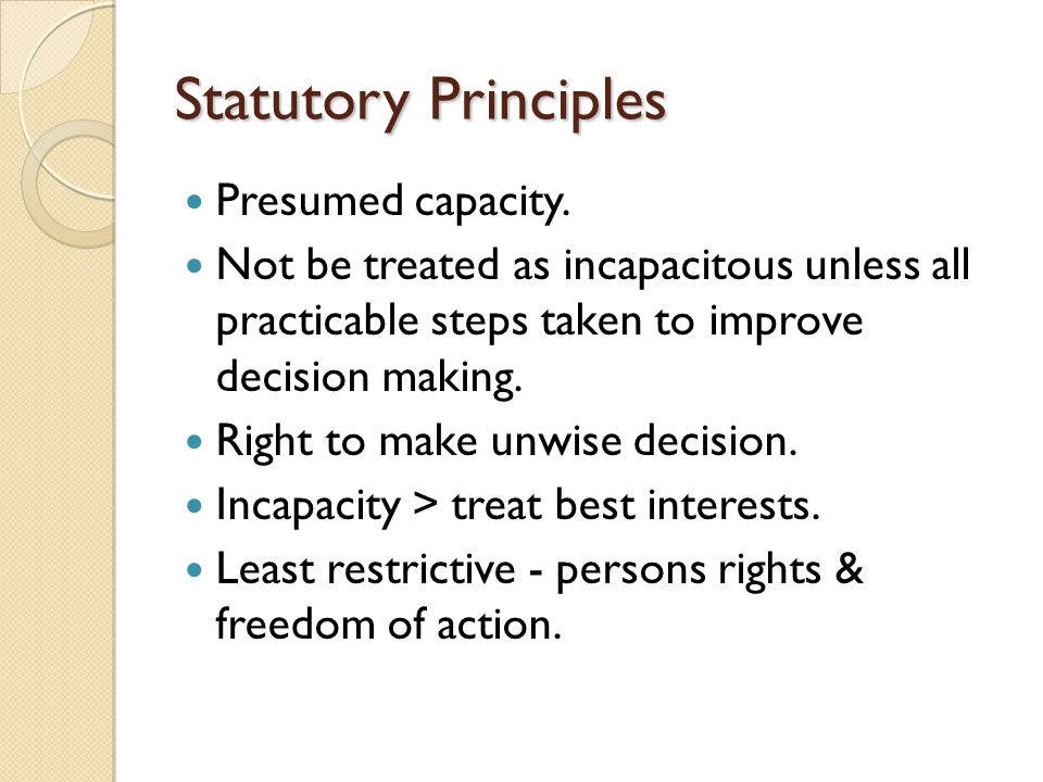 Statutory Principles Presumed capacity. Not be treated as incapacitous unless all practicable steps taken to improve decision making. Right to make un