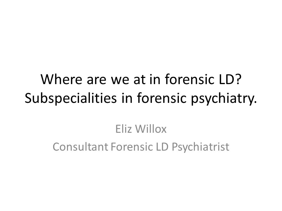 Where are we at in forensic LD? Subspecialities in forensic psychiatry. Eliz Willox Consultant Forensic LD Psychiatrist