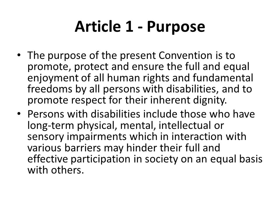 Article 1 - Purpose The purpose of the present Convention is to promote, protect and ensure the full and equal enjoyment of all human rights and fundamental freedoms by all persons with disabilities, and to promote respect for their inherent dignity.