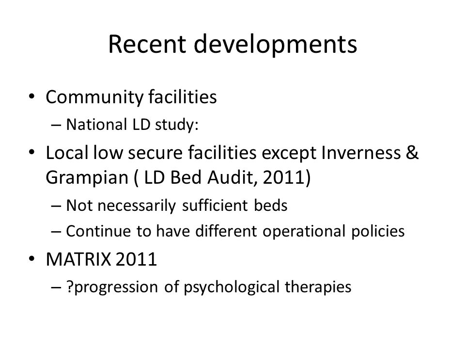 Recent developments Community facilities – National LD study: Local low secure facilities except Inverness & Grampian ( LD Bed Audit, 2011) – Not necessarily sufficient beds – Continue to have different operational policies MATRIX 2011 – ?progression of psychological therapies