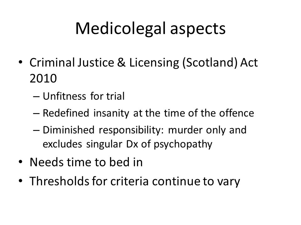 Medicolegal aspects Criminal Justice & Licensing (Scotland) Act 2010 – Unfitness for trial – Redefined insanity at the time of the offence – Diminished responsibility: murder only and excludes singular Dx of psychopathy Needs time to bed in Thresholds for criteria continue to vary