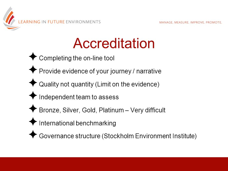 ✦ Completing the on-line tool ✦ Provide evidence of your journey / narrative ✦ Quality not quantity (Limit on the evidence) ✦ Independent team to assess ✦ Bronze, Silver, Gold, Platinum – Very difficult ✦ International benchmarking ✦ Governance structure (Stockholm Environment Institute) Accreditation