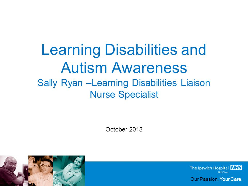 Our Passion, Your Care. Learning Disabilities and Autism Awareness October 2013 Sally Ryan –Learning Disabilities Liaison Nurse Specialist