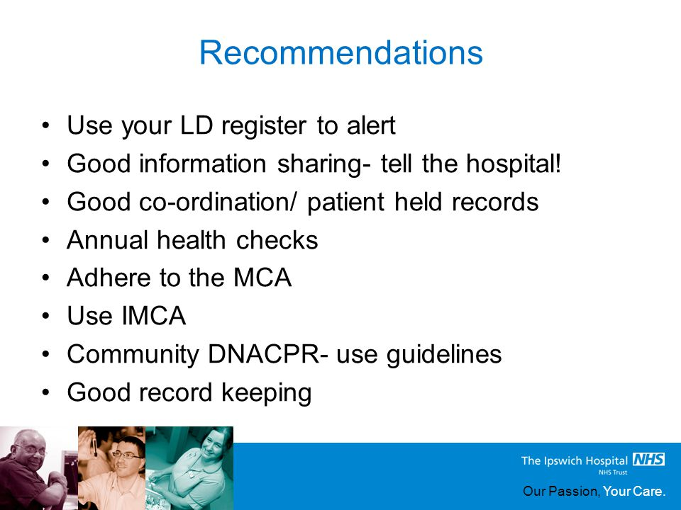 Our Passion, Your Care. Recommendations Use your LD register to alert Good information sharing- tell the hospital! Good co-ordination/ patient held re