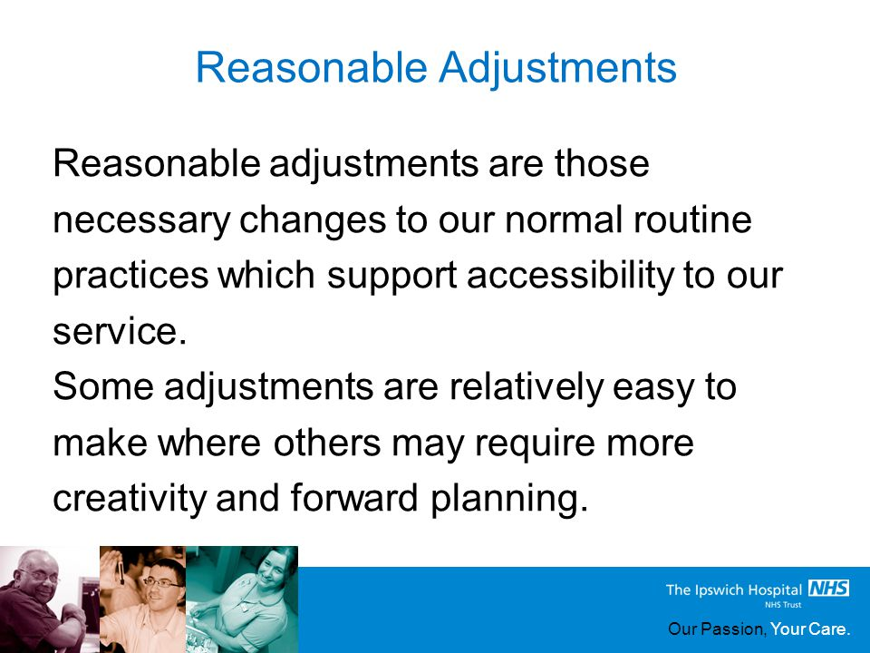 Our Passion, Your Care. Reasonable Adjustments Reasonable adjustments are those necessary changes to our normal routine practices which support access