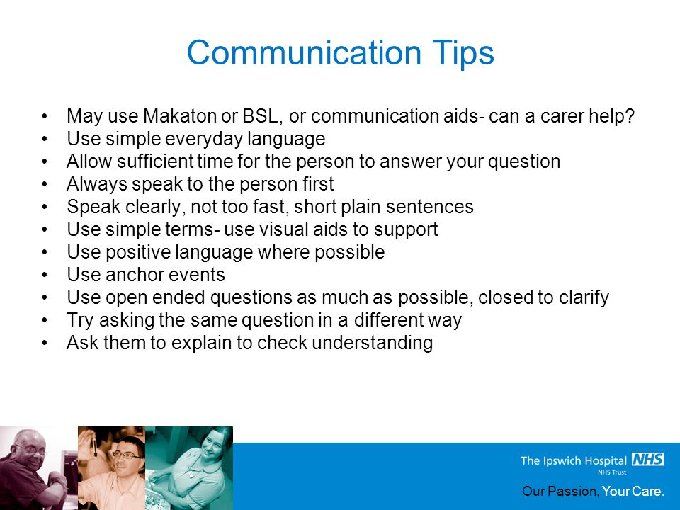 Our Passion, Your Care. Communication Tips May use Makaton or BSL, or communication aids- can a carer help? Use simple everyday language Allow suffici