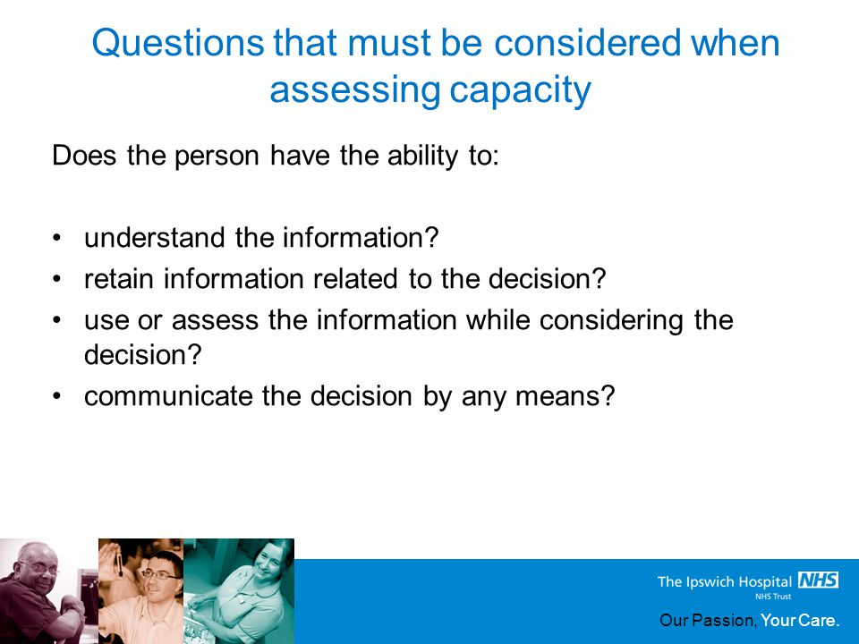 Our Passion, Your Care. Questions that must be considered when assessing capacity Does the person have the ability to: understand the information? ret