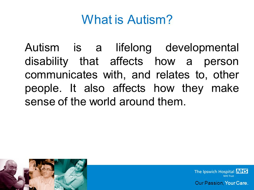 Our Passion, Your Care. What is Autism? Autism is a lifelong developmental disability that affects how a person communicates with, and relates to, oth