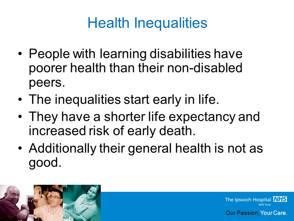 Our Passion, Your Care. Health Inequalities People with learning disabilities have poorer health than their non-disabled peers. The inequalities start