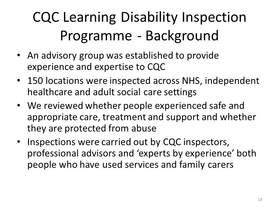 CQC Learning Disability Inspection Programme - Background An advisory group was established to provide experience and expertise to CQC 150 locations w