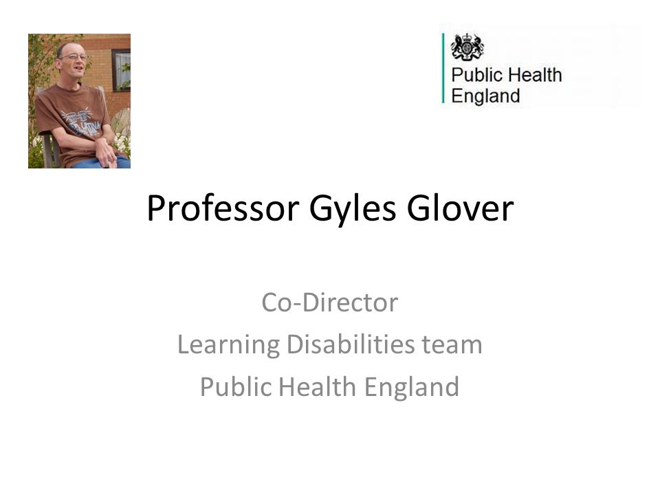 Professor Gyles Glover Co-Director Learning Disabilities team Public Health England