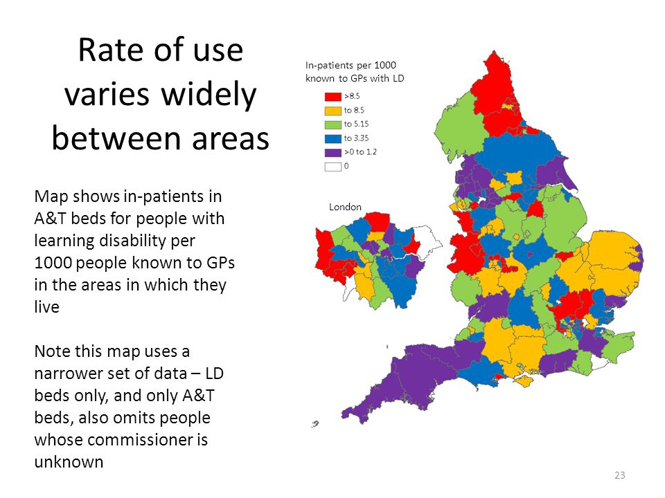 Rate of use varies widely between areas Map shows in-patients in A&T beds for people with learning disability per 1000 people known to GPs in the areas in which they live Note this map uses a narrower set of data – LD beds only, and only A&T beds, also omits people whose commissioner is unknown London In-patients per 1000 known to GPs with LD 23