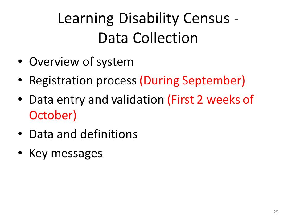 Learning Disability Census - Data Collection Overview of system Registration process (During September) Data entry and validation (First 2 weeks of October) Data and definitions Key messages 25