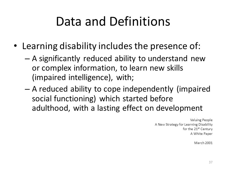Data and Definitions Learning disability includes the presence of: – A significantly reduced ability to understand new or complex information, to learn new skills (impaired intelligence), with; – A reduced ability to cope independently (impaired social functioning) which started before adulthood, with a lasting effect on development Valuing People A New Strategy for Learning Disability for the 21 st Century A White Paper March 2001 37