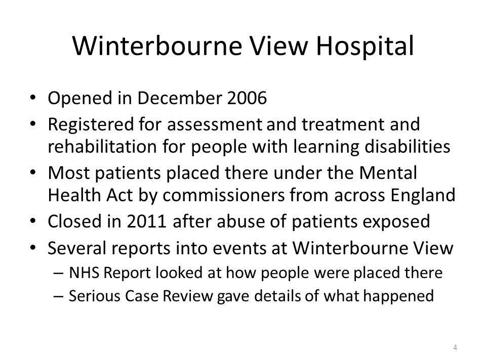 Winterbourne View Hospital Opened in December 2006 Registered for assessment and treatment and rehabilitation for people with learning disabilities Most patients placed there under the Mental Health Act by commissioners from across England Closed in 2011 after abuse of patients exposed Several reports into events at Winterbourne View – NHS Report looked at how people were placed there – Serious Case Review gave details of what happened 4