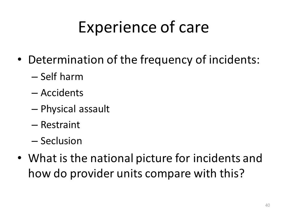 Experience of care Determination of the frequency of incidents: – Self harm – Accidents – Physical assault – Restraint – Seclusion What is the national picture for incidents and how do provider units compare with this.