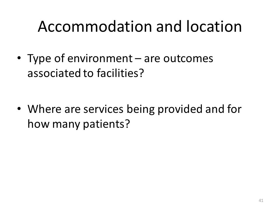 Accommodation and location Type of environment – are outcomes associated to facilities? Where are services being provided and for how many patients? 4
