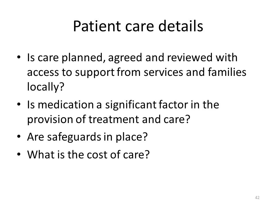 Patient care details Is care planned, agreed and reviewed with access to support from services and families locally? Is medication a significant facto