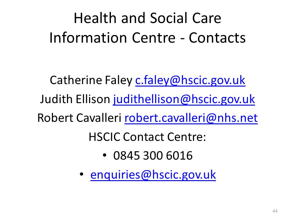 Health and Social Care Information Centre - Contacts Catherine Faley c.faley@hscic.gov.ukc.faley@hscic.gov.uk Judith Ellison judithellison@hscic.gov.ukjudithellison@hscic.gov.uk Robert Cavalleri robert.cavalleri@nhs.netrobert.cavalleri@nhs.net HSCIC Contact Centre: 0845 300 6016 enquiries@hscic.gov.uk 44