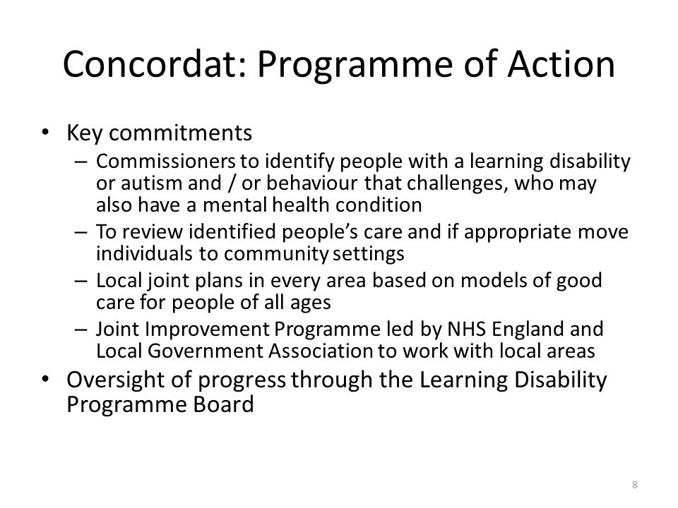 Concordat: Programme of Action Key commitments – Commissioners to identify people with a learning disability or autism and / or behaviour that challenges, who may also have a mental health condition – To review identified people's care and if appropriate move individuals to community settings – Local joint plans in every area based on models of good care for people of all ages – Joint Improvement Programme led by NHS England and Local Government Association to work with local areas Oversight of progress through the Learning Disability Programme Board 8