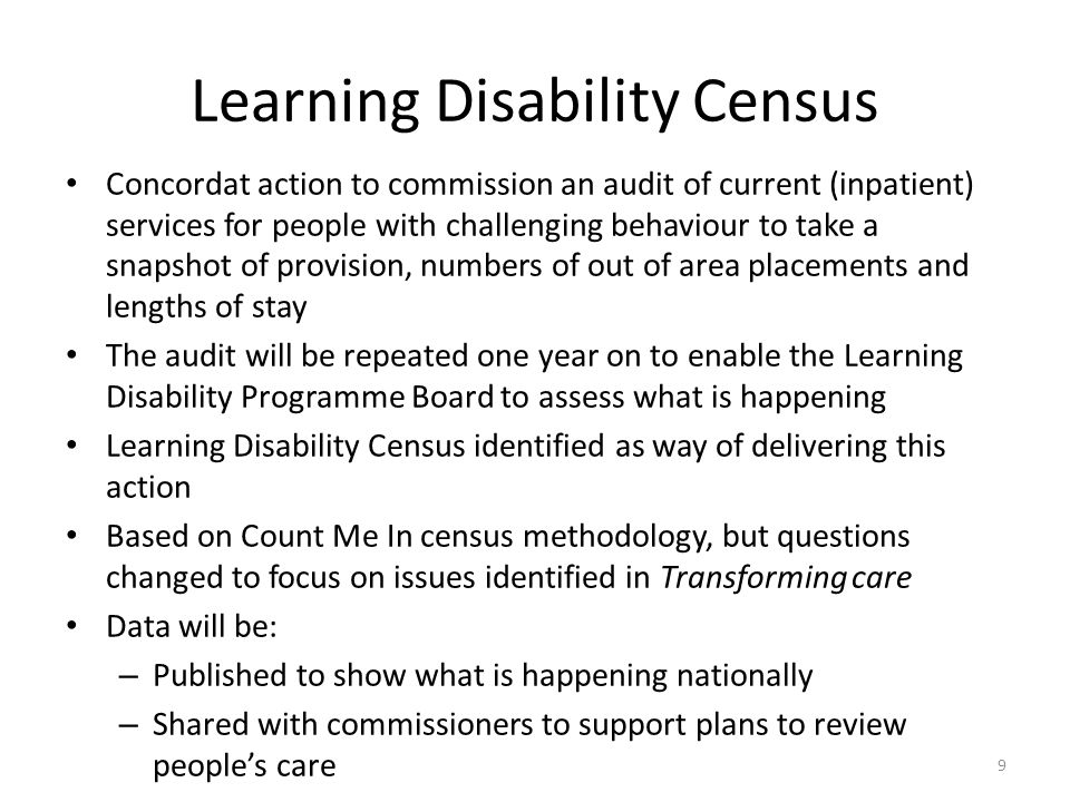 Learning Disability Census Concordat action to commission an audit of current (inpatient) services for people with challenging behaviour to take a snapshot of provision, numbers of out of area placements and lengths of stay The audit will be repeated one year on to enable the Learning Disability Programme Board to assess what is happening Learning Disability Census identified as way of delivering this action Based on Count Me In census methodology, but questions changed to focus on issues identified in Transforming care Data will be: – Published to show what is happening nationally – Shared with commissioners to support plans to review people's care 9