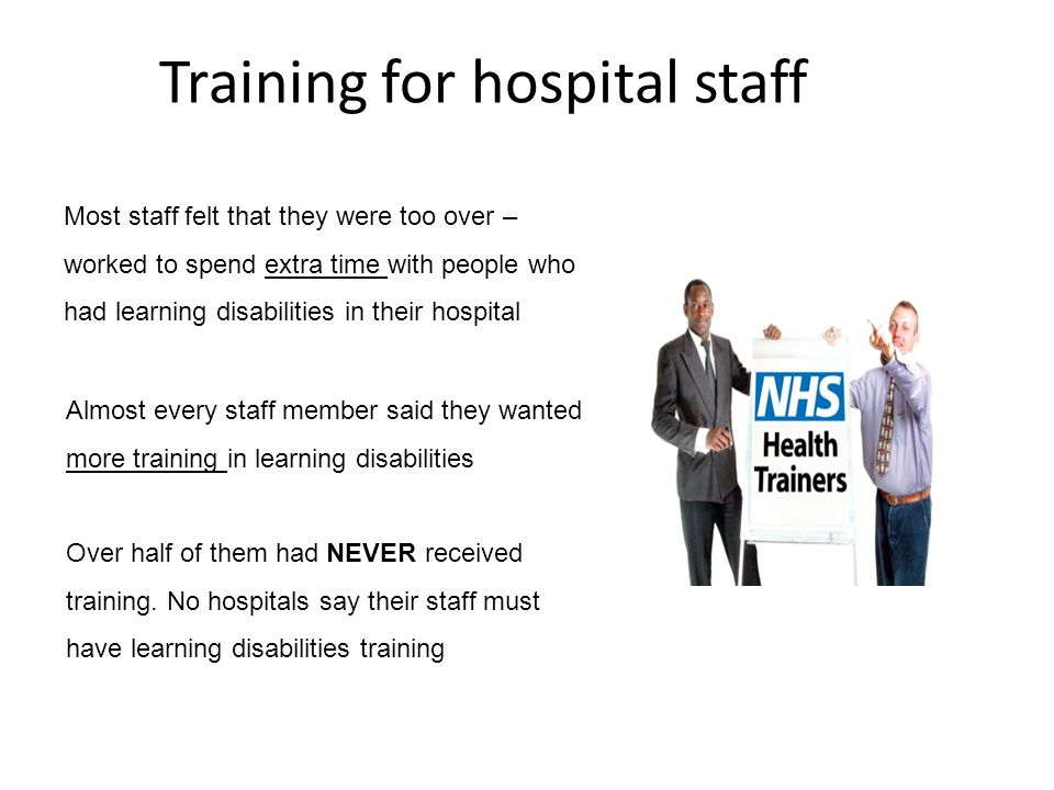 Training for hospital staff Most staff felt that they were too over – worked to spend extra time with people who had learning disabilities in their hospital Almost every staff member said they wanted more training in learning disabilities Over half of them had NEVER received training.