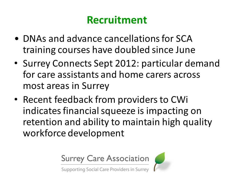 Recruitment DNAs and advance cancellations for SCA training courses have doubled since June Surrey Connects Sept 2012: particular demand for care assistants and home carers across most areas in Surrey Recent feedback from providers to CWi indicates financial squeeze is impacting on retention and ability to maintain high quality workforce development