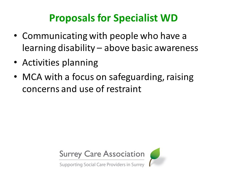 Proposals for Specialist WD Communicating with people who have a learning disability – above basic awareness Activities planning MCA with a focus on safeguarding, raising concerns and use of restraint