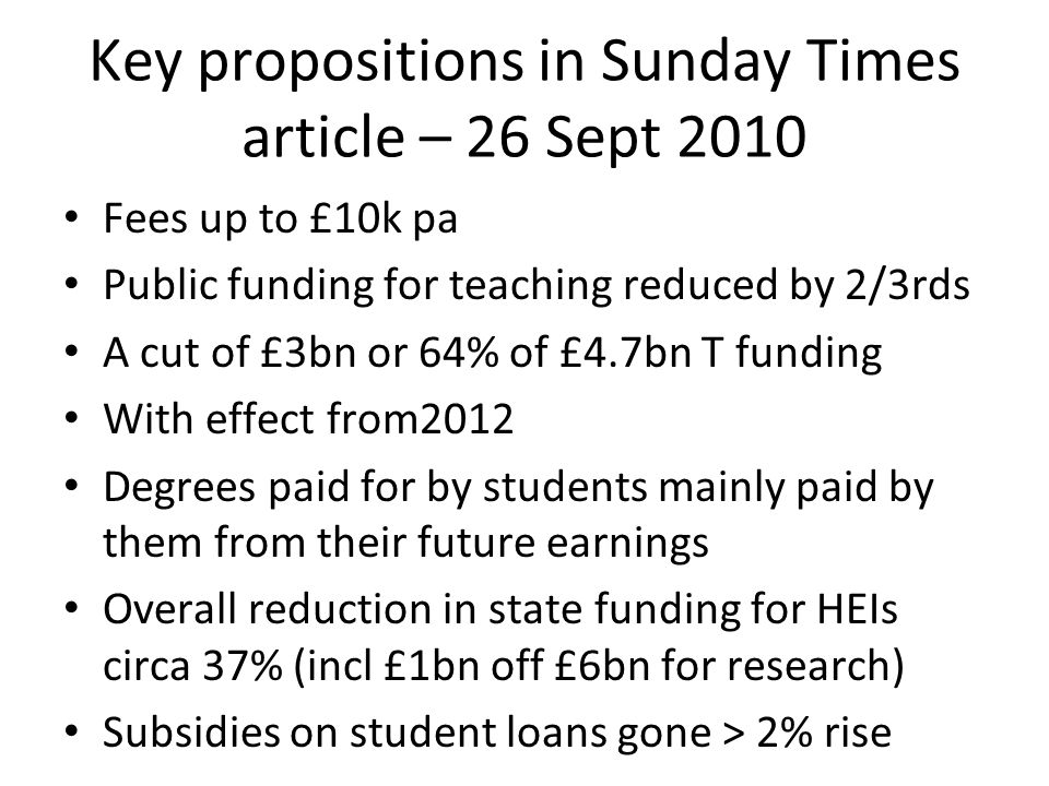 Key propositions in Sunday Times article – 26 Sept 2010 Fees up to £10k pa Public funding for teaching reduced by 2/3rds A cut of £3bn or 64% of £4.7b