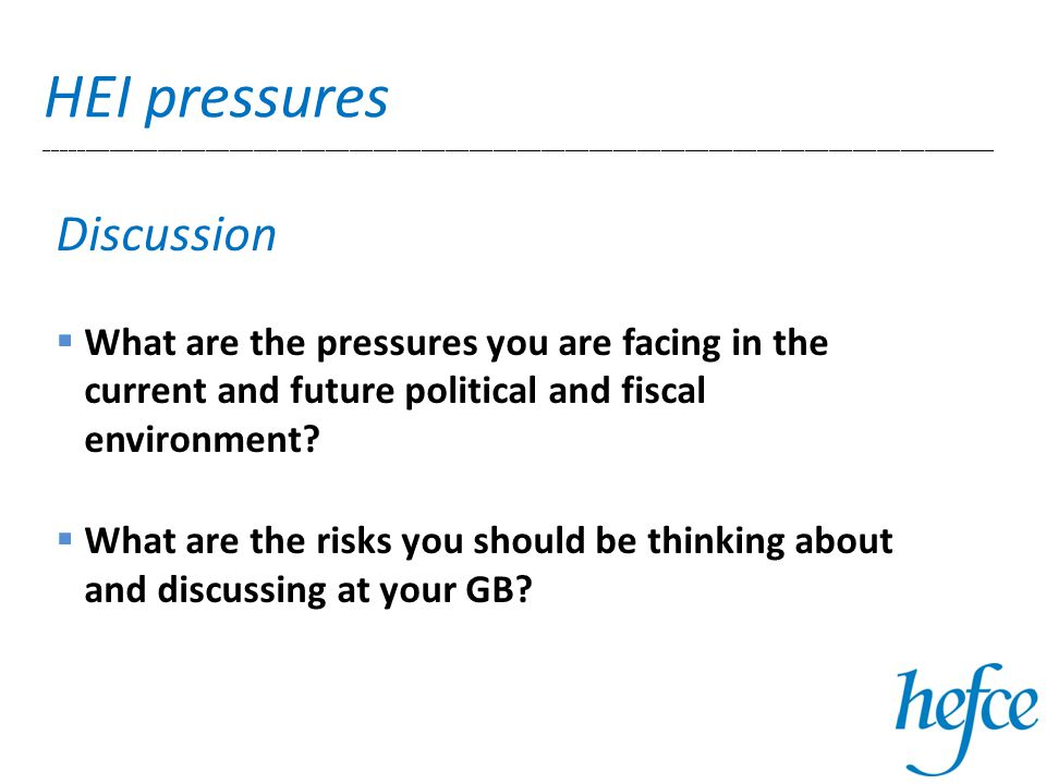 HEI pressures _______________________________________________________________________________________________________________________ Discussion  What are the pressures you are facing in the current and future political and fiscal environment.