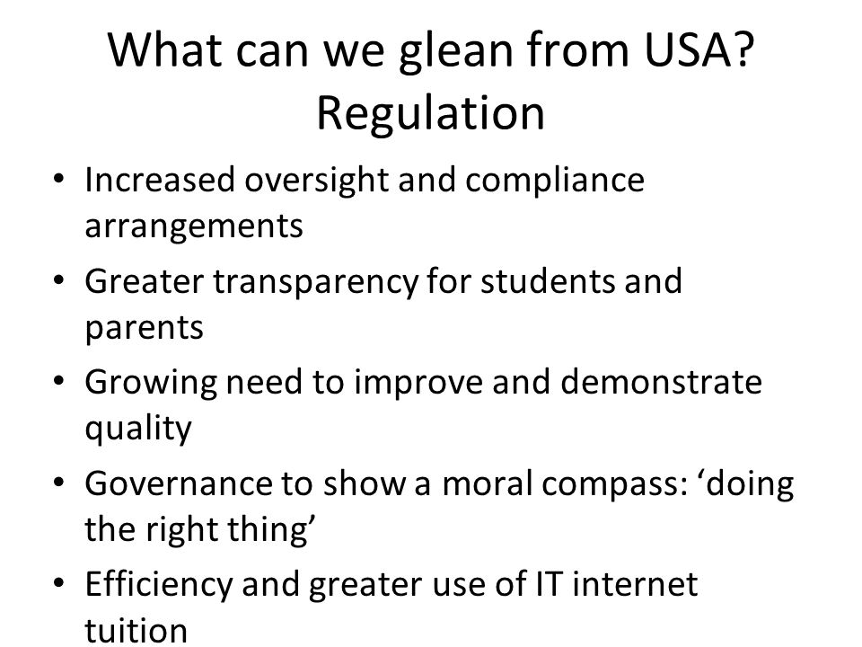 What can we glean from USA? Regulation Increased oversight and compliance arrangements Greater transparency for students and parents Growing need to i