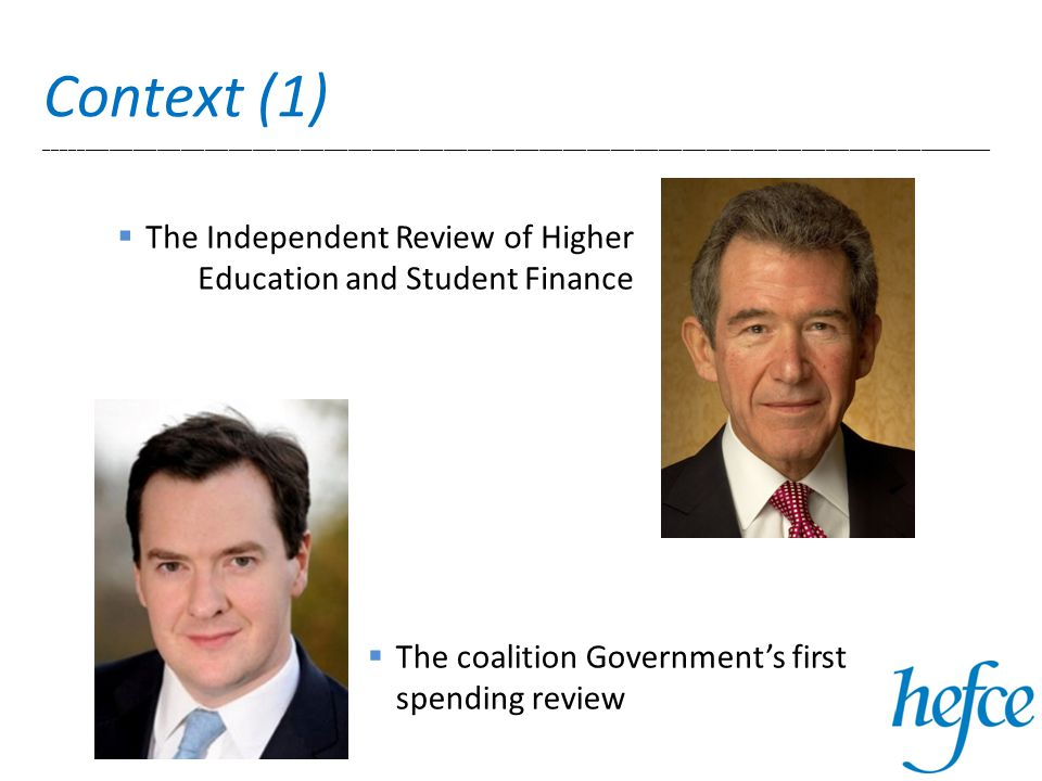 Context (1) _______________________________________________________________________________________________________________________  The Independent Review of Higher Education and Student Finance  The coalition Government's first spending review