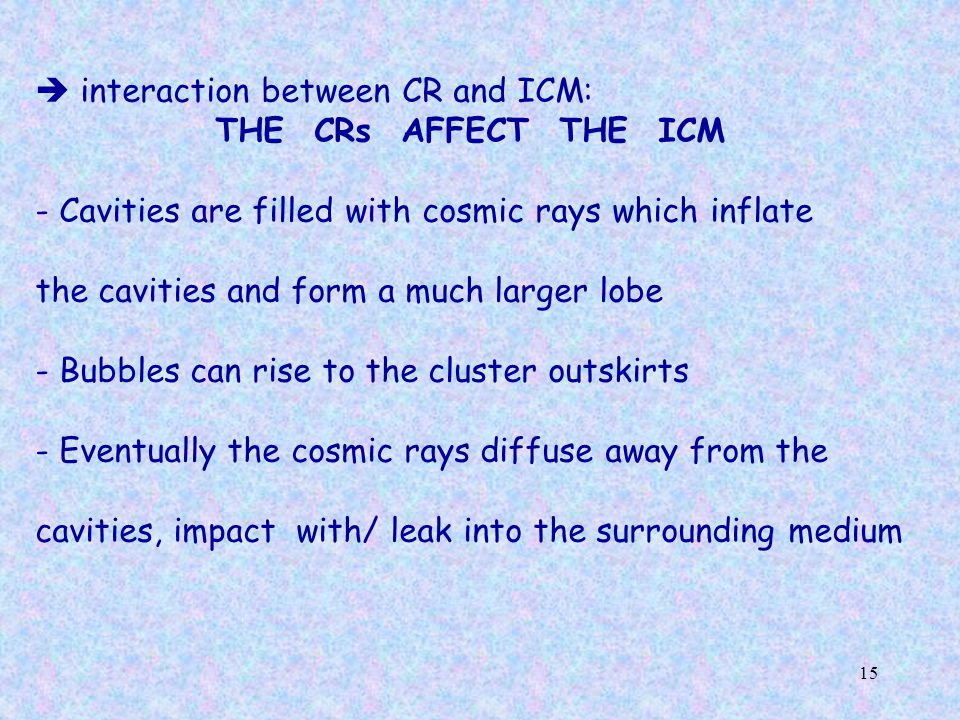 15  interaction between CR and ICM: THE CRs AFFECT THE ICM - Cavities are filled with cosmic rays which inflate the cavities and form a much larger lobe - Bubbles can rise to the cluster outskirts - Eventually the cosmic rays diffuse away from the cavities, impact with/ leak into the surrounding medium