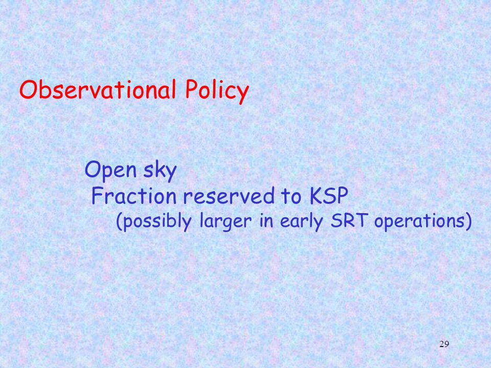 29 Observational Policy Open sky Fraction reserved to KSP (possibly larger in early SRT operations)