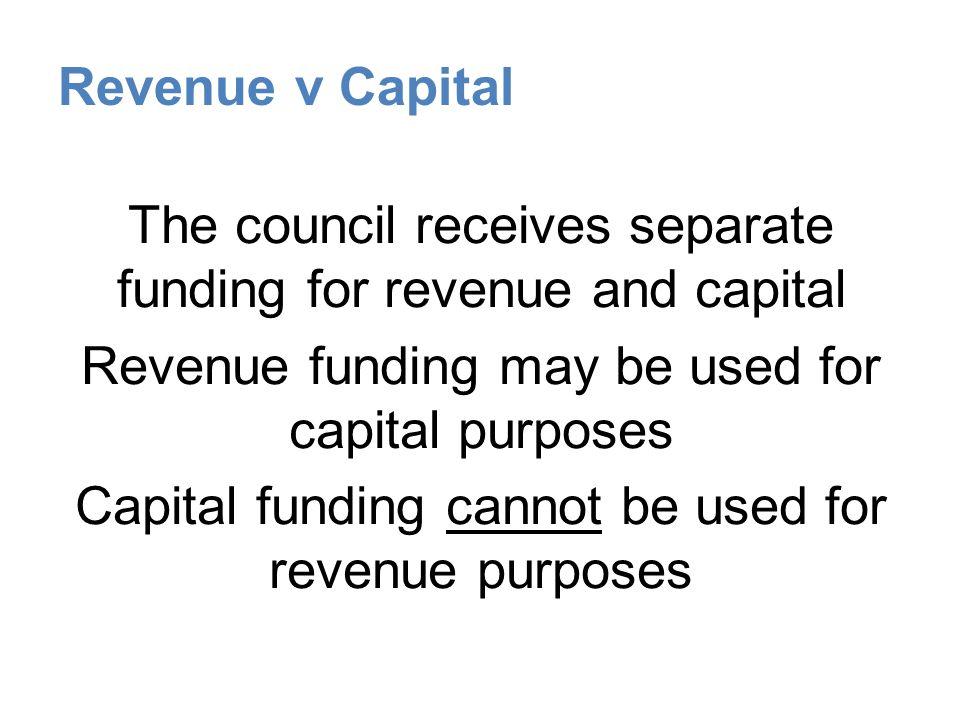 Revenue v Capital The council receives separate funding for revenue and capital Revenue funding may be used for capital purposes Capital funding canno