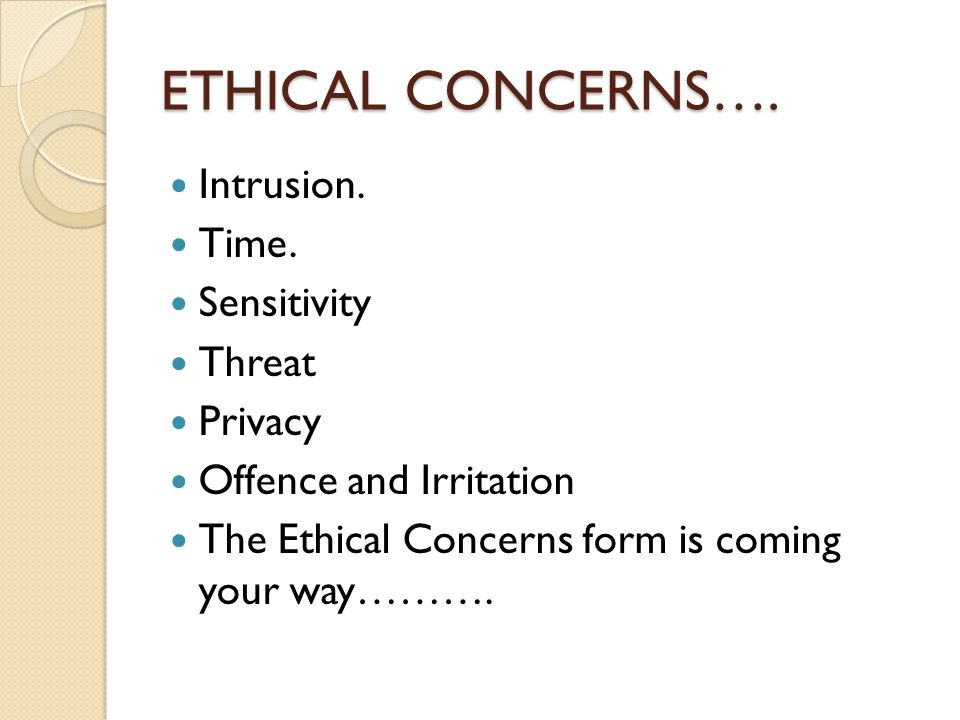 ETHICAL CONCERNS…. Intrusion. Time. Sensitivity Threat Privacy Offence and Irritation The Ethical Concerns form is coming your way……….